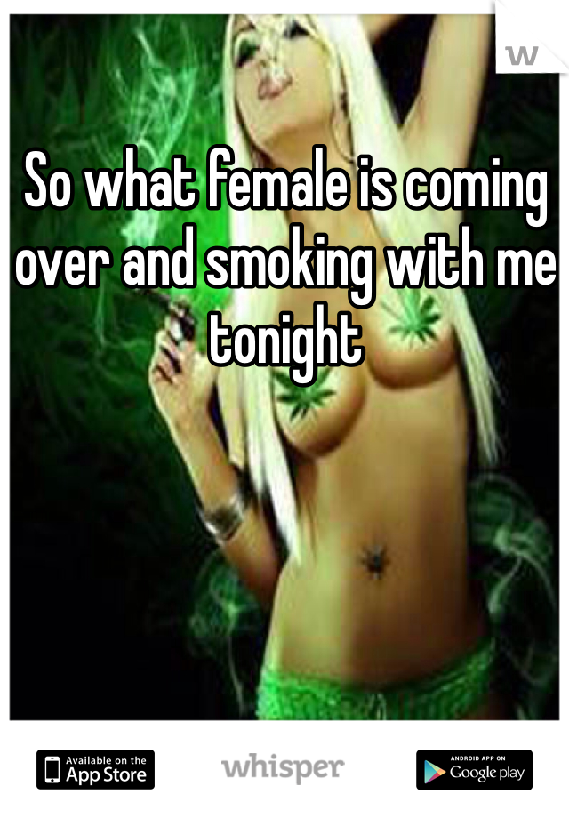 So what female is coming over and smoking with me tonight