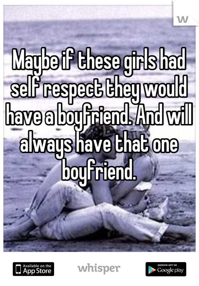 Maybe if these girls had self respect they would have a boyfriend. And will always have that one boyfriend.
