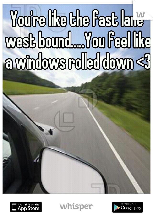 You're like the fast lane west bound.....You feel like a windows rolled down <3