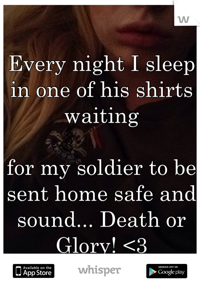 Every night I sleep in one of his shirts waiting   for my soldier to be sent home safe and sound... Death or Glory! <3