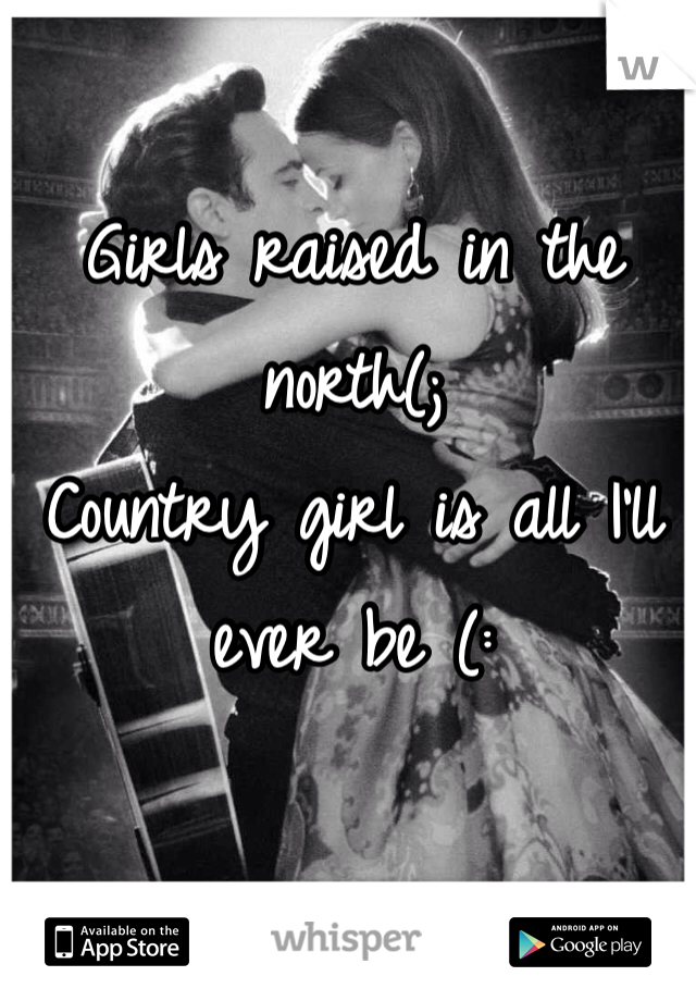 Girls raised in the north(;  Country girl is all I'll ever be (: