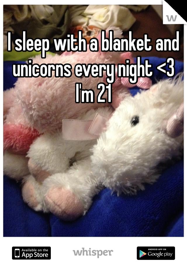 I sleep with a blanket and unicorns every night <3 I'm 21