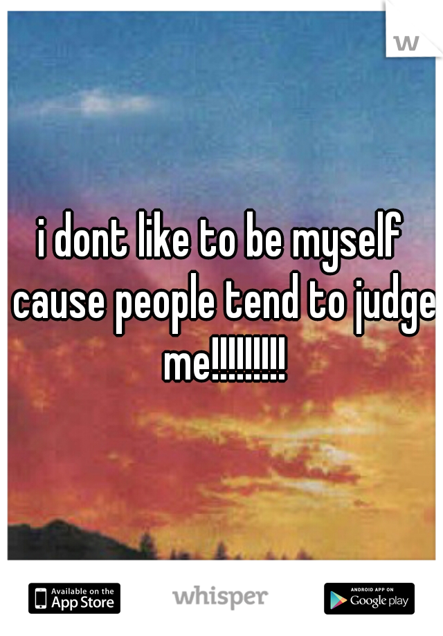 i dont like to be myself cause people tend to judge me!!!!!!!!!