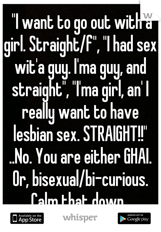 """""""I want to go out with a girl. Straight/f"""", """"I had sex wit'a guy. I'ma guy, and straight"""", """"I'ma girl, an' I really want to have lesbian sex. STRAIGHT!!""""  ..No. You are either GHAI. Or, bisexual/bi-curious. Calm that down."""