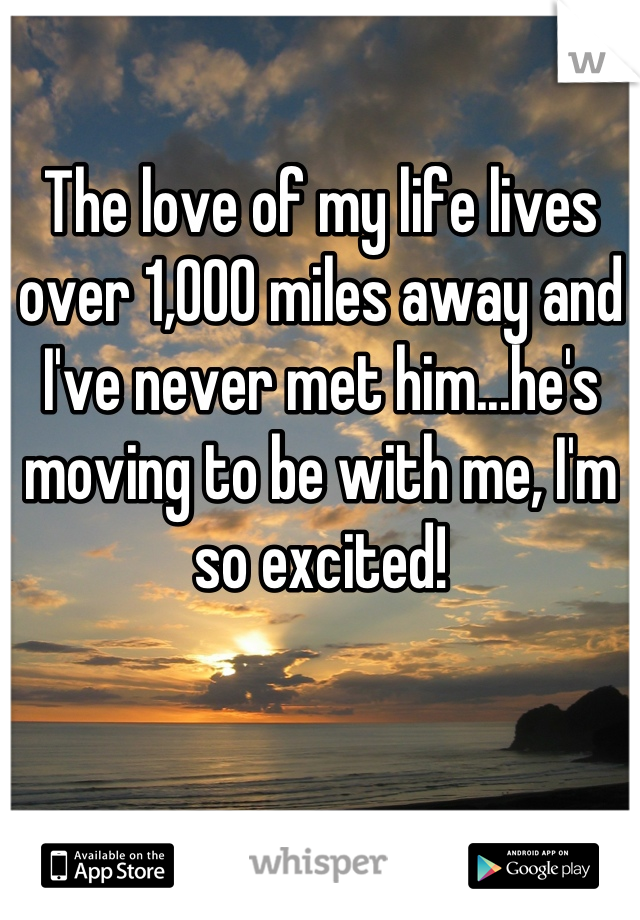 The love of my life lives over 1,000 miles away and I've never met him...he's moving to be with me, I'm so excited!