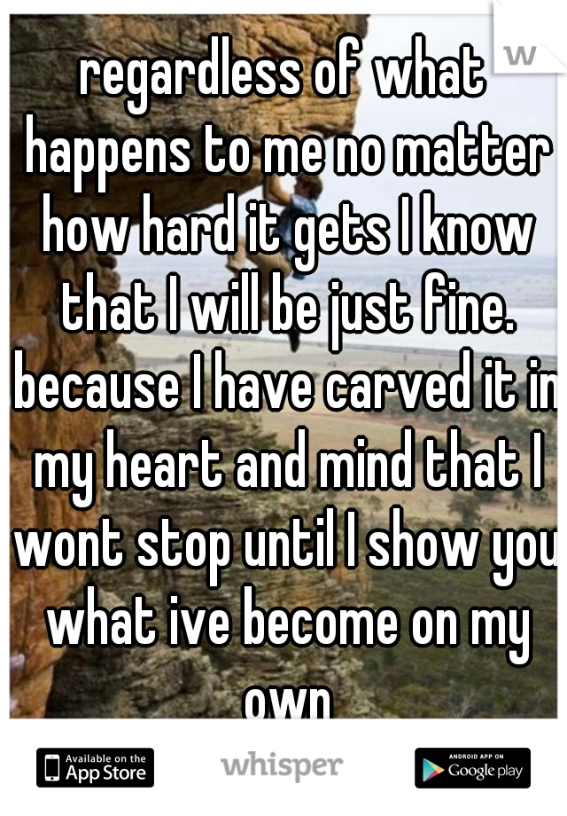 regardless of what happens to me no matter how hard it gets I know that I will be just fine. because I have carved it in my heart and mind that I wont stop until I show you what ive become on my own