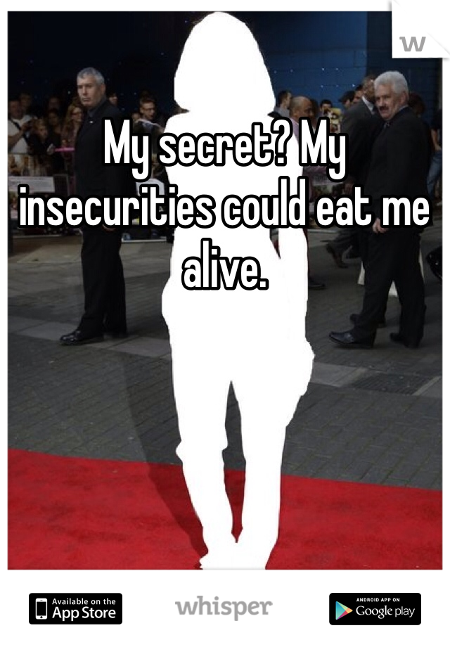 My secret? My insecurities could eat me alive.