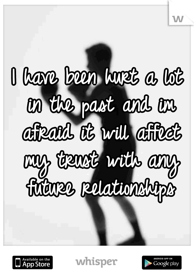 I have been hurt a lot in the past and im afraid it will affect my trust with any future relationships