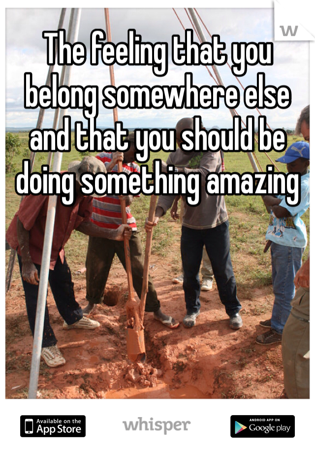 The feeling that you belong somewhere else and that you should be doing something amazing