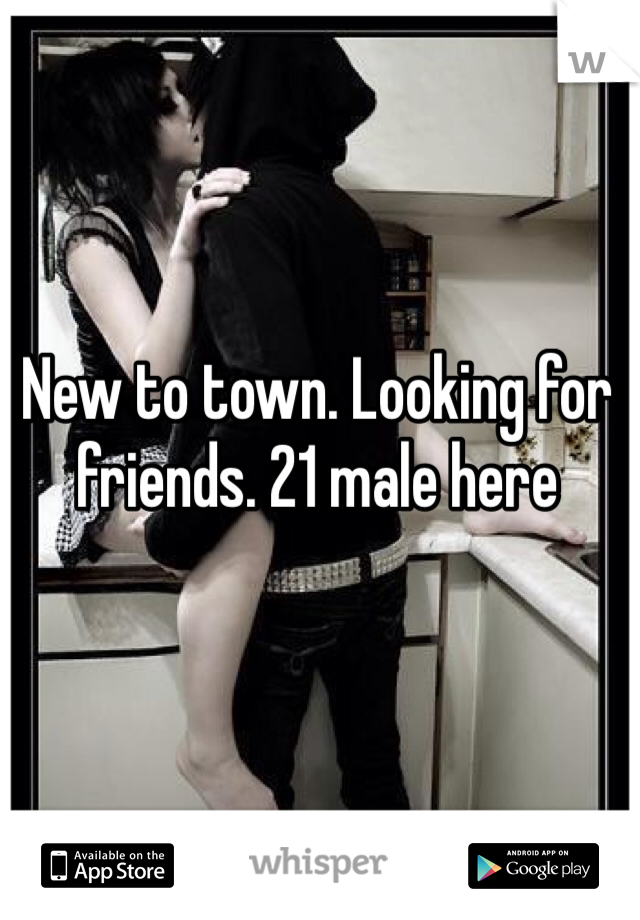 New to town. Looking for friends. 21 male here