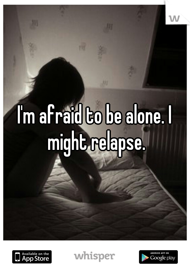 I'm afraid to be alone. I might relapse.