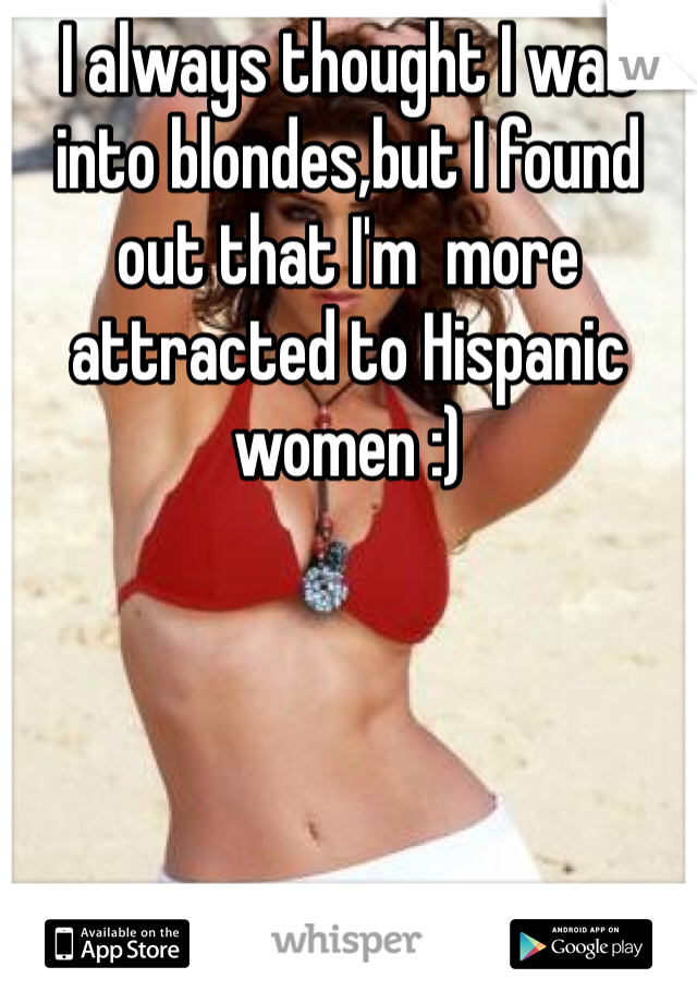 I always thought I was into blondes,but I found out that I'm  more attracted to Hispanic women :)