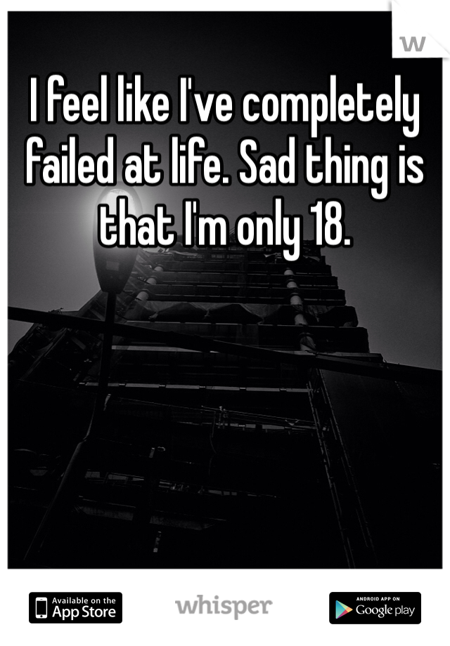 I feel like I've completely failed at life. Sad thing is that I'm only 18.