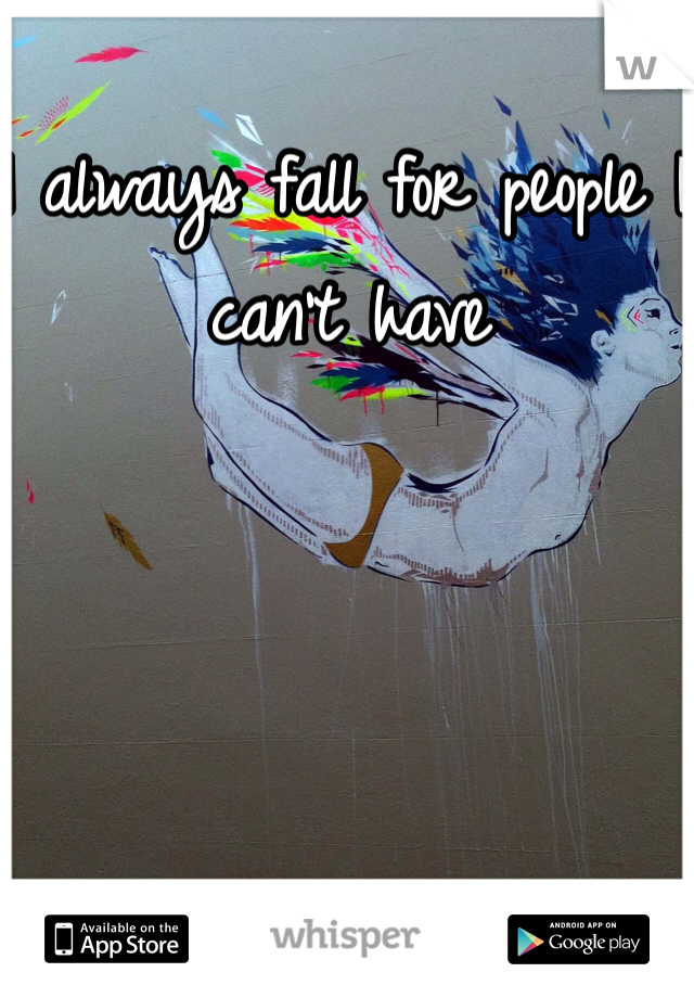 I always fall for people I can't have