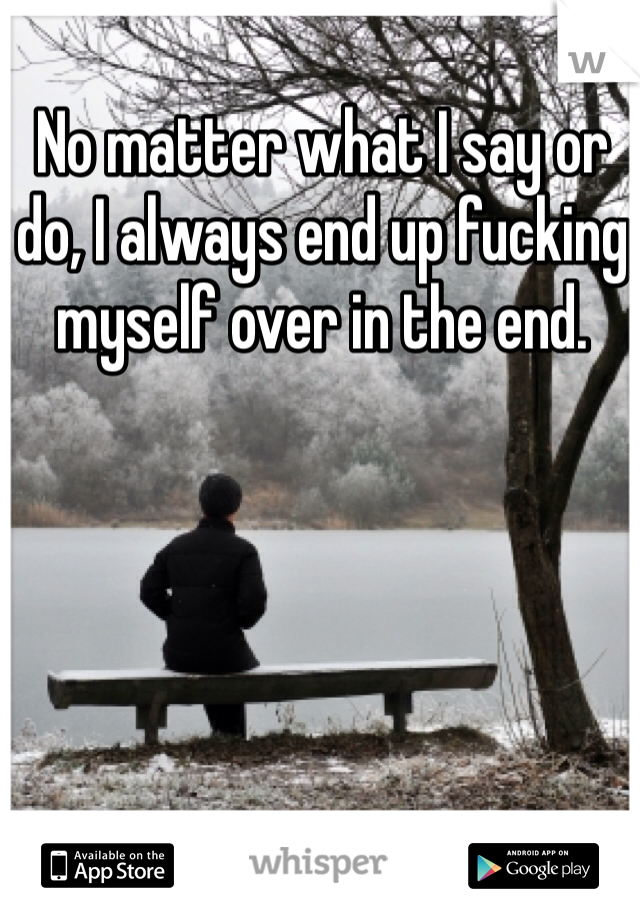 No matter what I say or do, I always end up fucking myself over in the end.