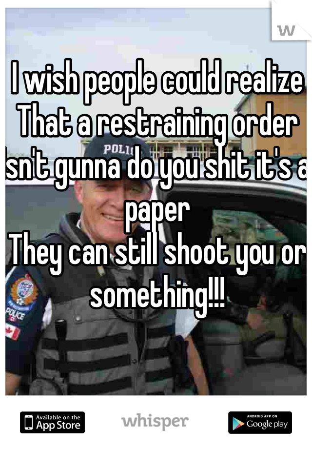 I wish people could realize That a restraining order Isn't gunna do you shit it's a paper  They can still shoot you or something!!!