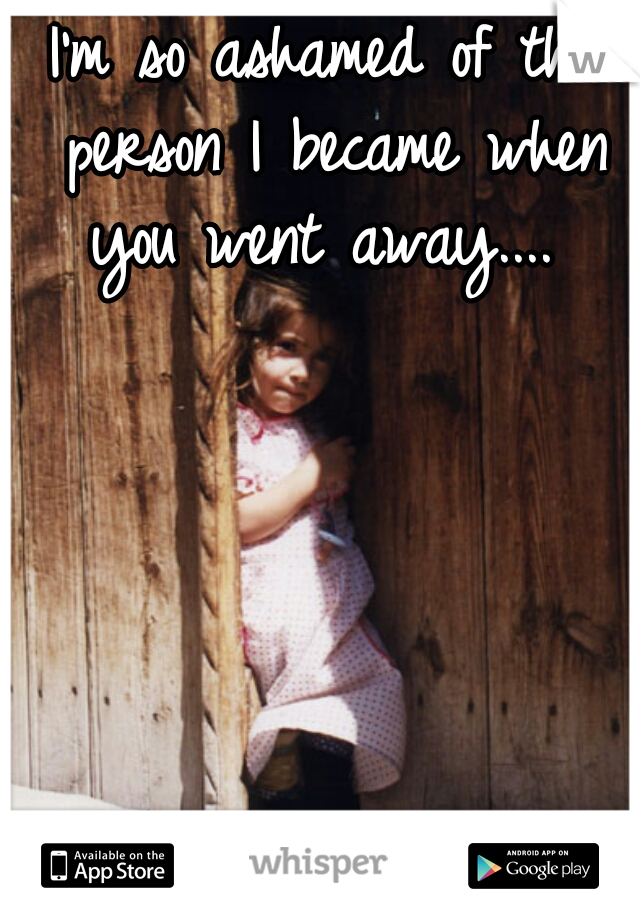 I'm so ashamed of the person I became when you went away....