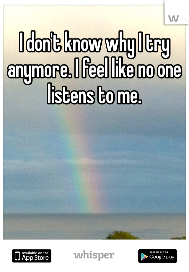 I don't know why I try anymore. I feel like no one listens to me.
