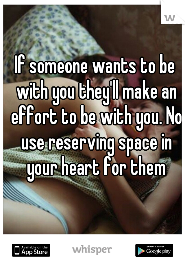 If someone wants to be with you they'll make an effort to be with you. No use reserving space in your heart for them