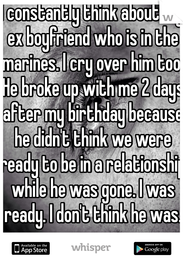 I constantly think about my ex boyfriend who is in the marines. I cry over him too. He broke up with me 2 days after my birthday because he didn't think we were ready to be in a relationship while he was gone. I was ready. I don't think he was.