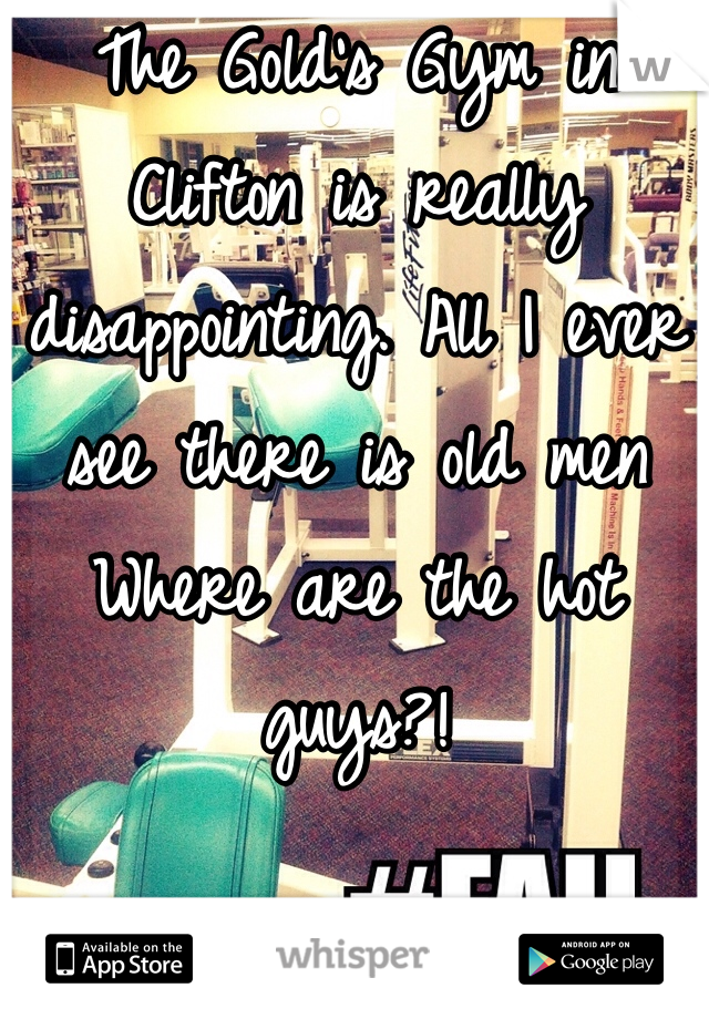 The Gold's Gym in Clifton is really disappointing. All I ever see there is old men  Where are the hot guys?!