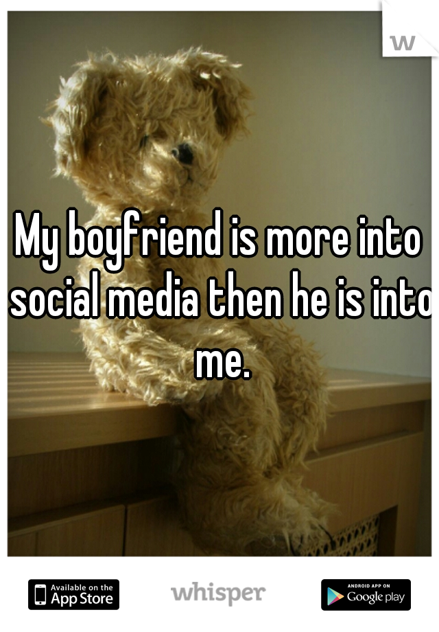 My boyfriend is more into social media then he is into me.