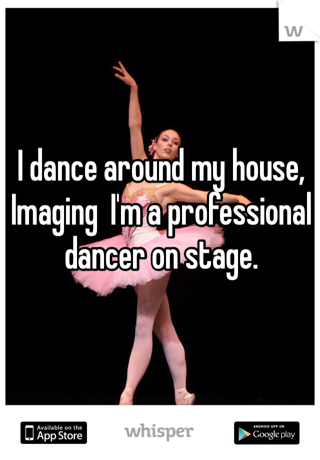 I dance around my house, Imaging  I'm a professional dancer on stage.