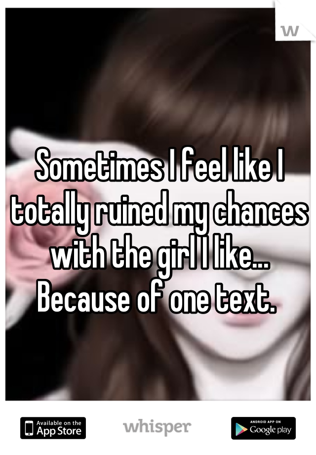 Sometimes I feel like I totally ruined my chances with the girl I like... Because of one text.