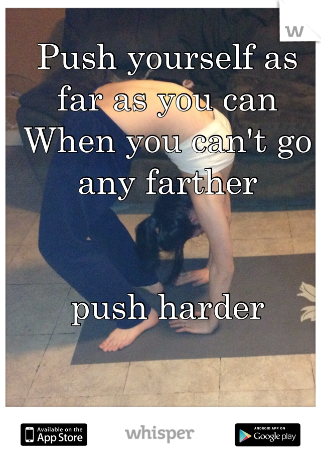 Push yourself as far as you can  When you can't go any farther    push harder