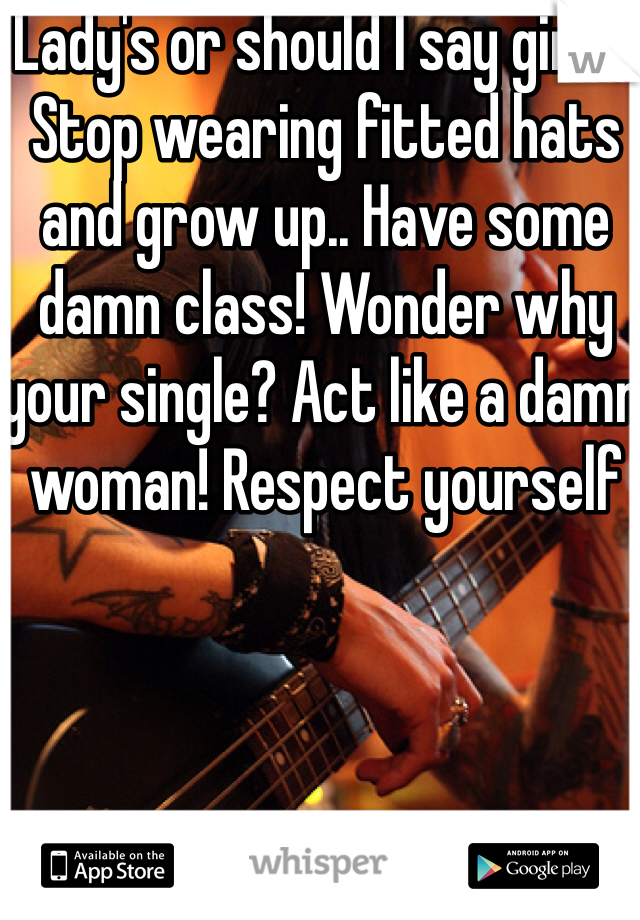 Lady's or should I say girls.. Stop wearing fitted hats and grow up.. Have some damn class! Wonder why your single? Act like a damn woman! Respect yourself