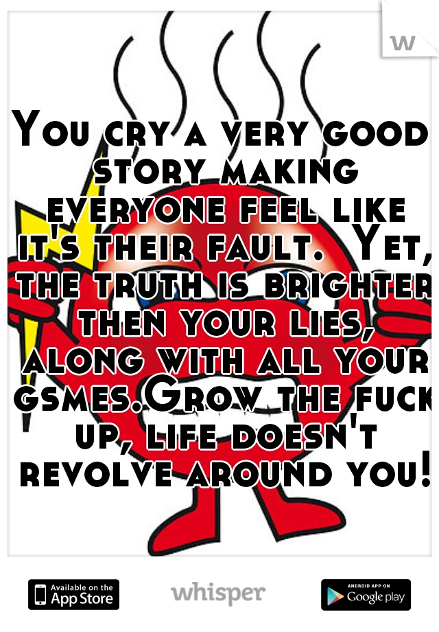 You cry a very good story making everyone feel like it's their fault.  Yet, the truth is brighter then your lies, along with all your gsmes.Grow the fuck up, life doesn't revolve around you!