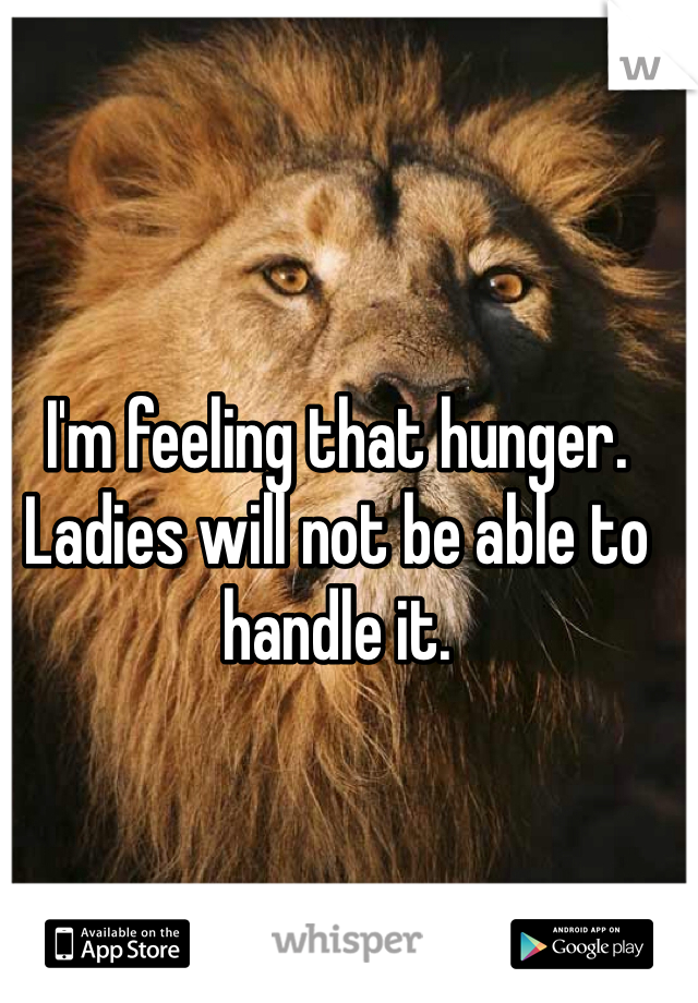 I'm feeling that hunger. Ladies will not be able to handle it.