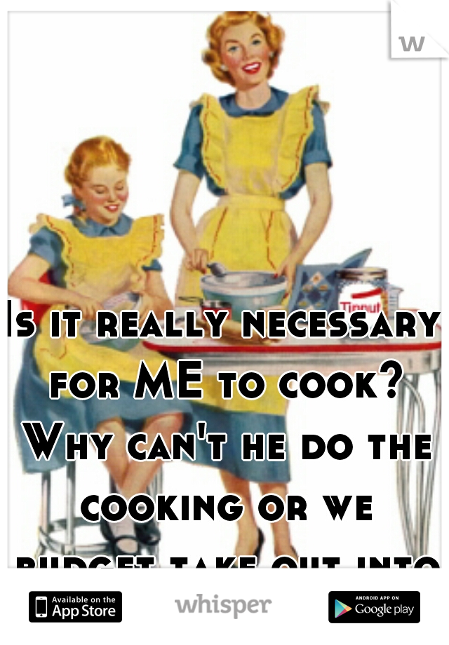 Is it really necessary for ME to cook? Why can't he do the cooking or we budget take out into the finances?