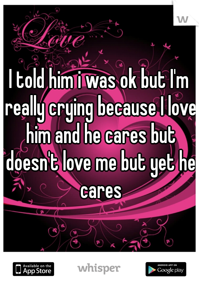 I told him i was ok but I'm really crying because I love him and he cares but doesn't love me but yet he cares