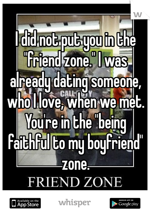 "I did not put you in the ""friend zone."" I was already dating someone, who I love, when we met. You're in the ""being faithful to my boyfriend"" zone."
