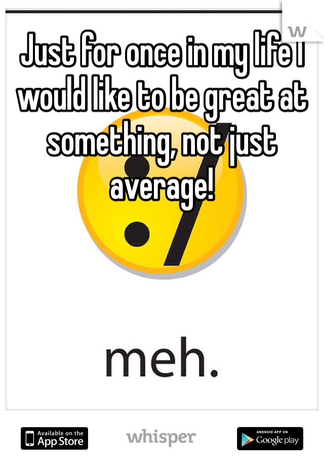 Just for once in my life I would like to be great at something, not just average!