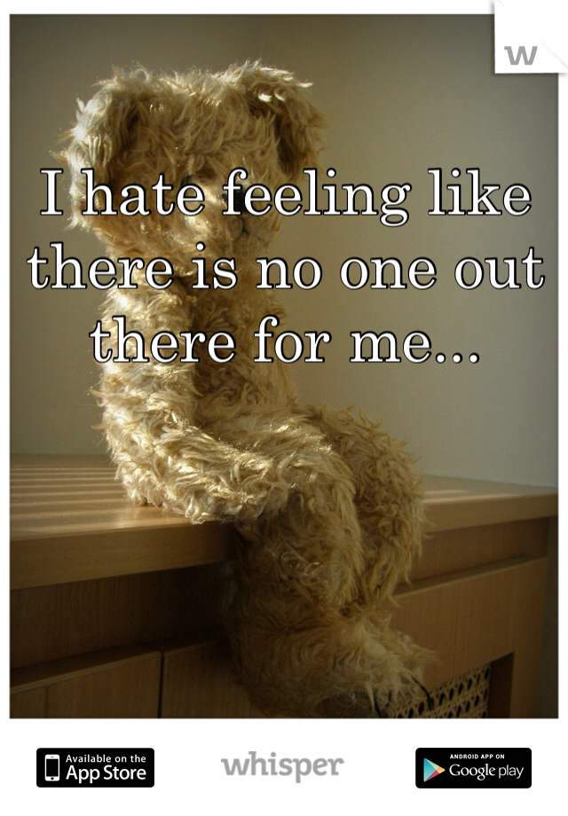 I hate feeling like there is no one out there for me...
