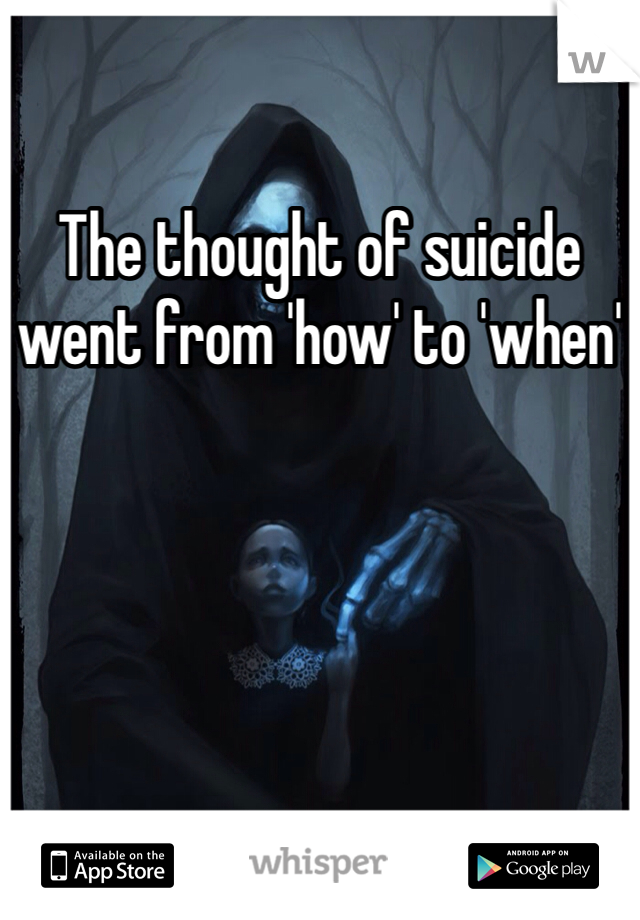 The thought of suicide went from 'how' to 'when'