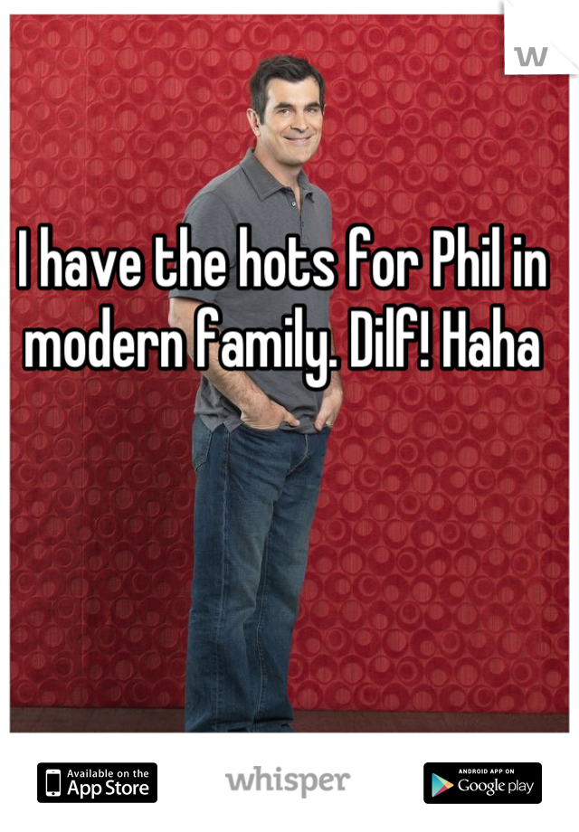I have the hots for Phil in modern family. Dilf! Haha