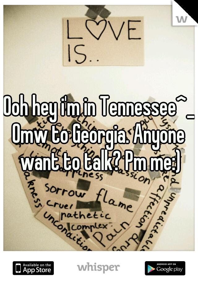Ooh hey i'm in Tennessee^_^ Omw to Georgia. Anyone want to talk? Pm me:)