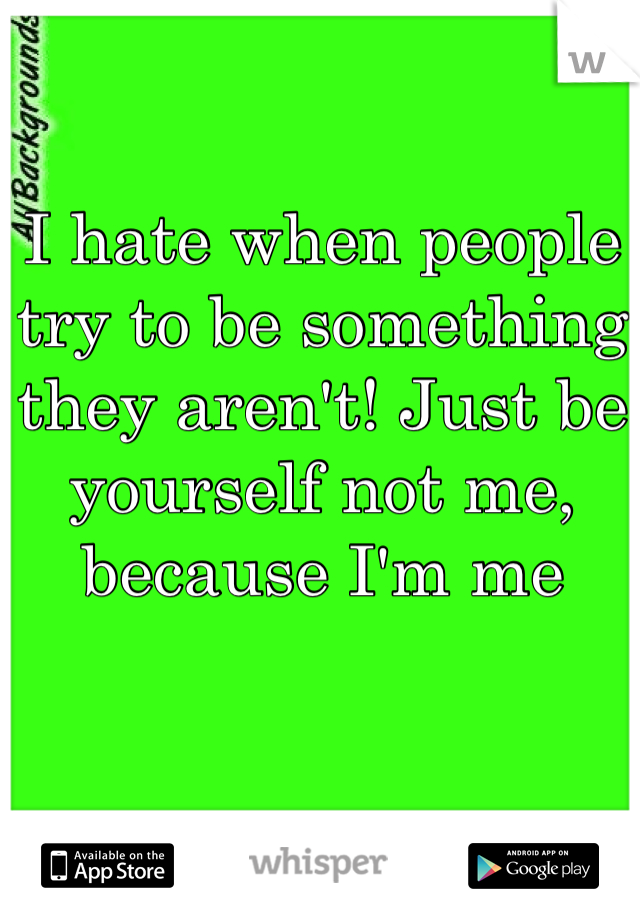 I hate when people try to be something they aren't! Just be yourself not me, because I'm me