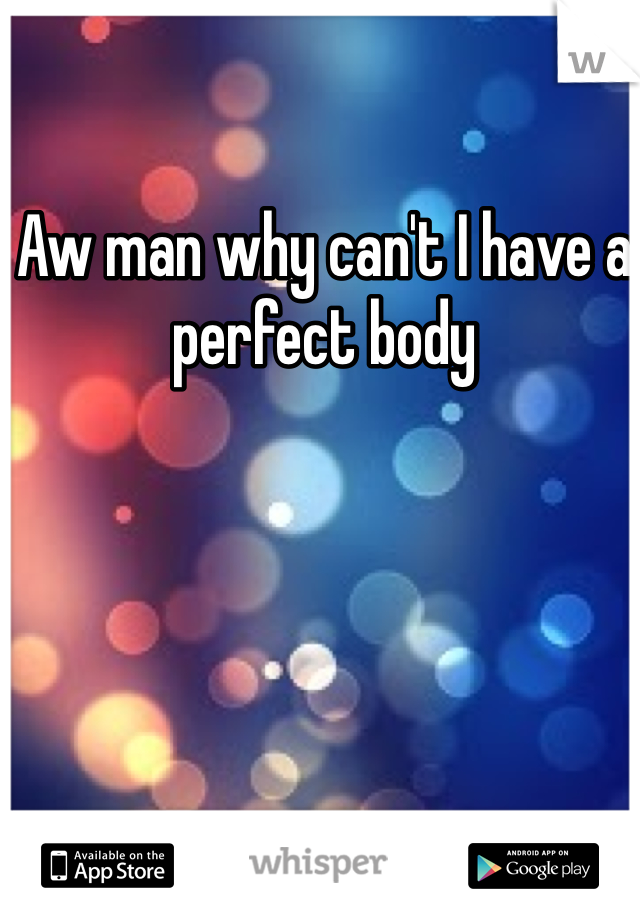 Aw man why can't I have a perfect body