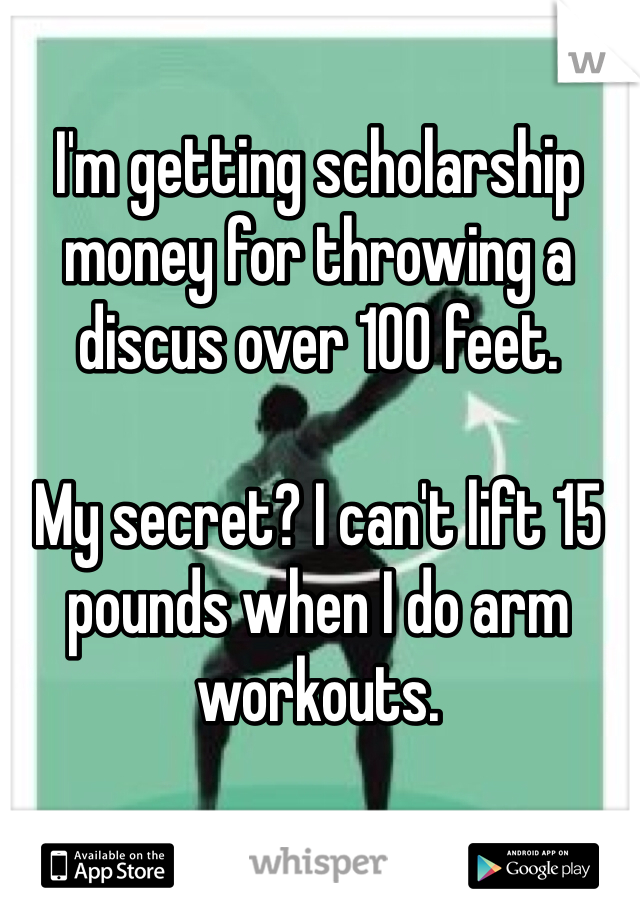 I'm getting scholarship money for throwing a discus over 100 feet.  My secret? I can't lift 15 pounds when I do arm workouts.