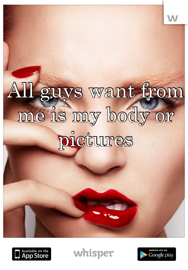 All guys want from me is my body or pictures