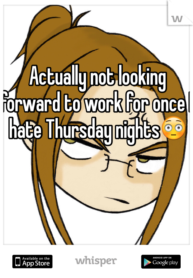 Actually not looking forward to work for once I hate Thursday nights😳