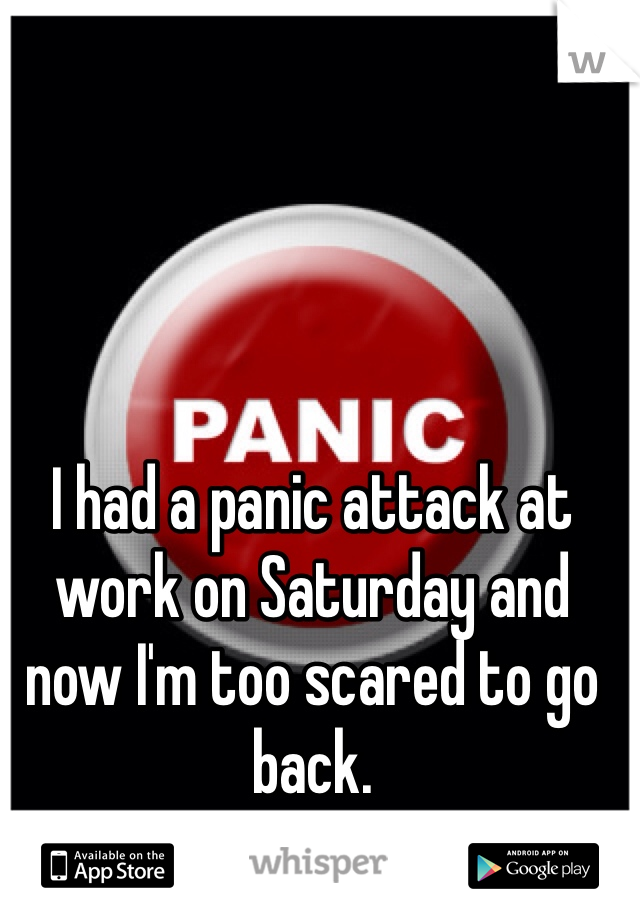 I had a panic attack at work on Saturday and now I'm too scared to go back.