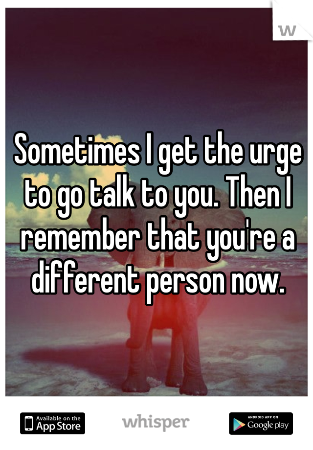 Sometimes I get the urge to go talk to you. Then I remember that you're a different person now.