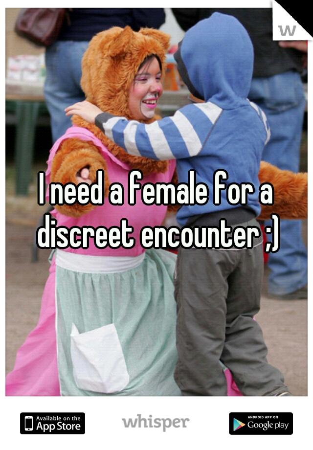 I need a female for a discreet encounter ;)