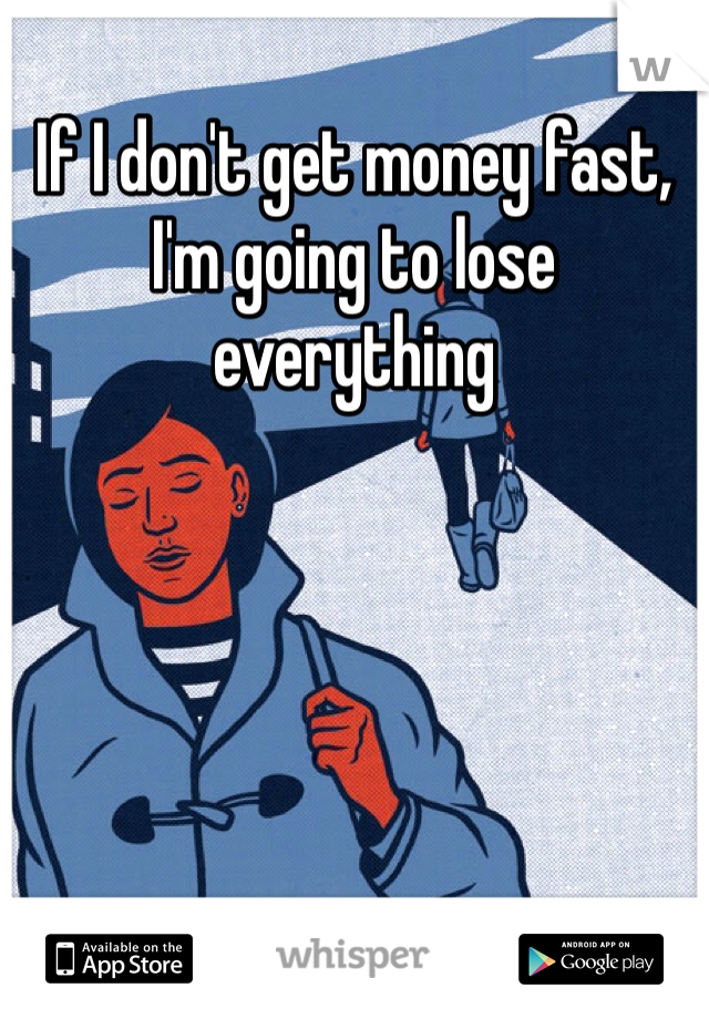 If I don't get money fast, I'm going to lose everything