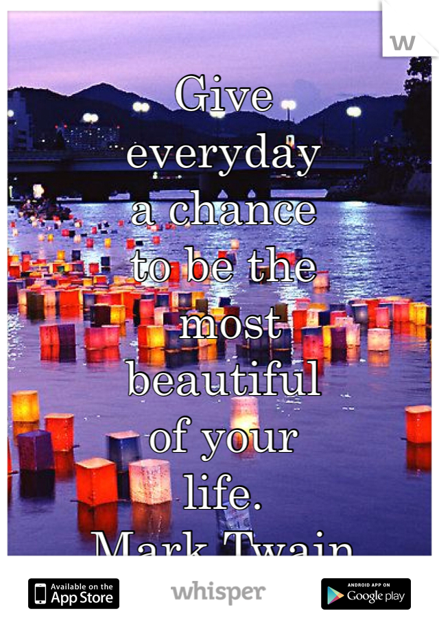 Give  everyday  a chance  to be the  most  beautiful  of your  life. Mark Twain